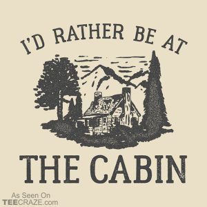 I'd Rather Be At The Cabin T-Shirt