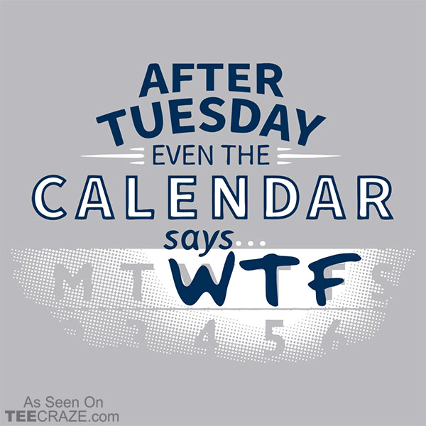 After Tuesday Even The Calendar Says WTF T-Shirt