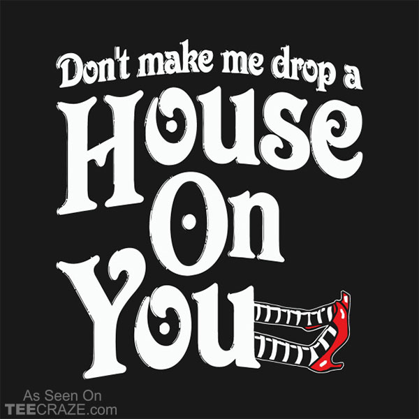 Don't Make Me Drop A House On You T-Shirt