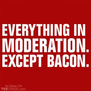 Everything In Moderation Except Bacon T-Shirt