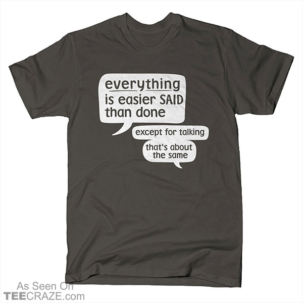 Everything Is Easier Said Than Done T-Shirt