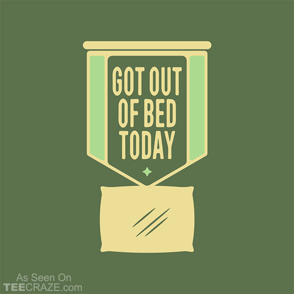 Got Out Of Bed Today T-Shirt