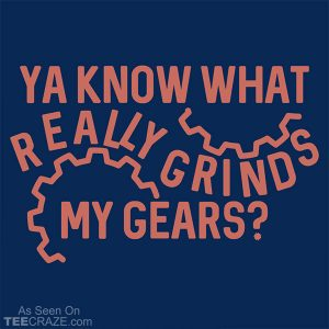 Grinds My Gears T-Shirt