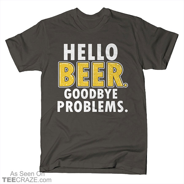 Hello Beer Goodbye Problems T-Shirt