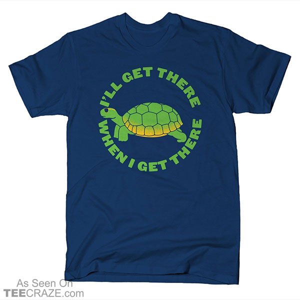 I'll Get There When I Get There T-Shirt