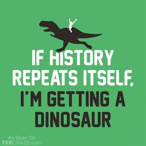 If History Repeats Itself I'm Getting A Dinosaur T-Shirt