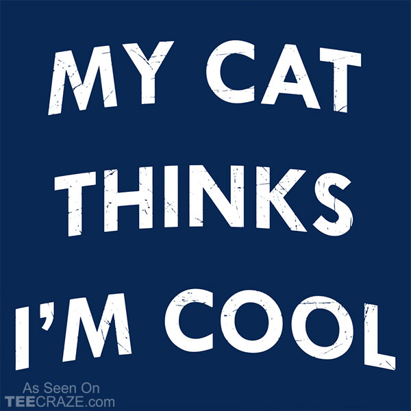 My Cat Thinks I'm Cool T-Shirt