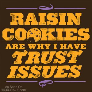 Raisin Cookies Are Why I Have Trust Issues T-Shirt