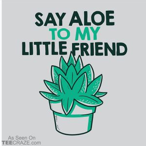 Say Aloe To My Little Friend T-Shirt