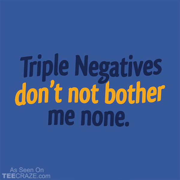 Triple Negatives Don't Not Bother Me None T-Shirt