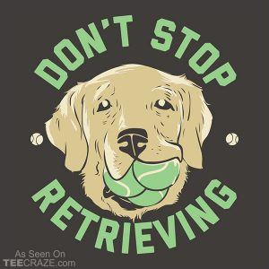 Don't Stop Retrieving T-Shirt