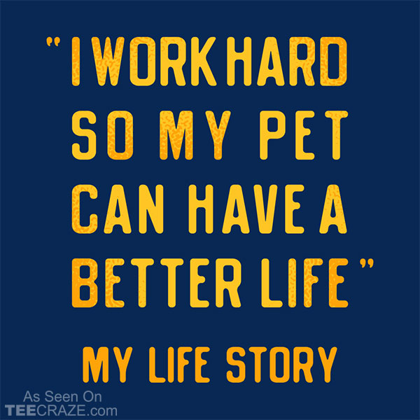 I Work Hard So My Pet Can Have A Better Life T-Shirt