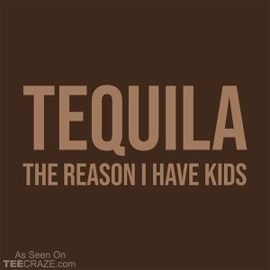 Tequila The Reason I Have Kids T-Shirt