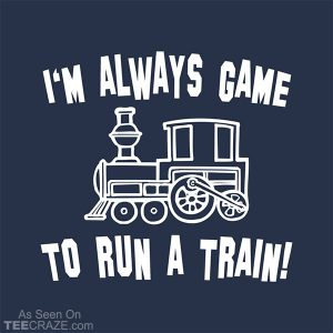 I'm Always Game To Run A Train T-Shirt