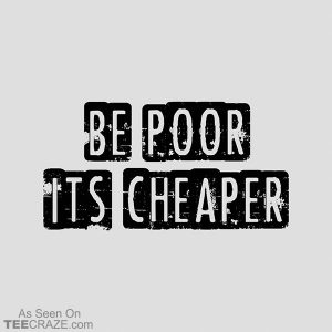 Be Poor It's Cheaper T-Shirt
