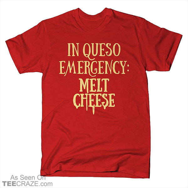 In Queso Emergency Melt Cheese T-Shirt
