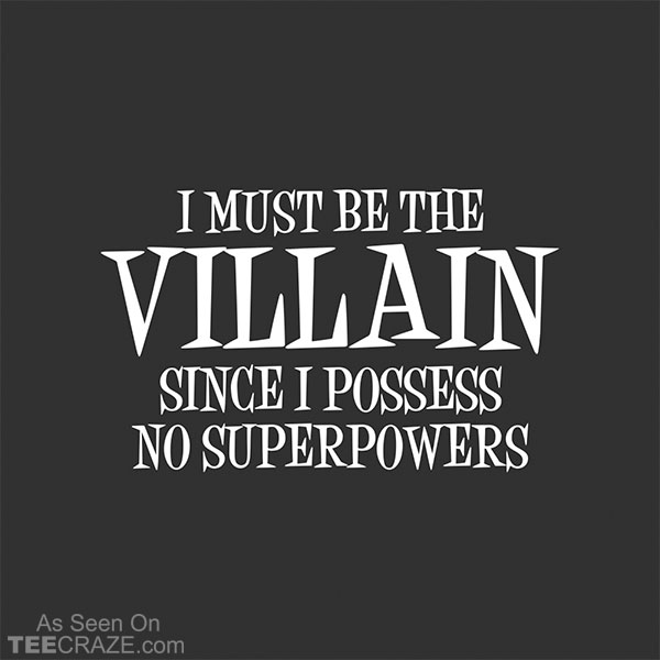 I Must Be The Villain T-Shirt