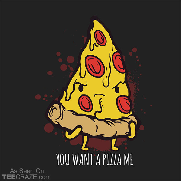 You Want A Pizza Me T-Shirt