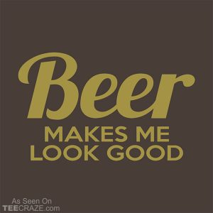 Beer Makes me Look Good T-Shirt