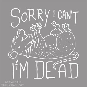 Sorry I Can't I'm Dead T-Shirt
