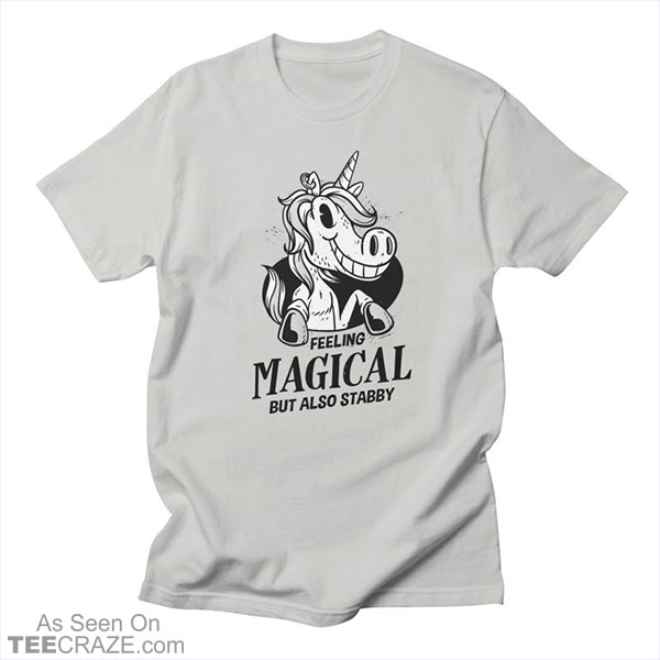 Feeling Magical Out Also Stabby Unicorn T-Shirt