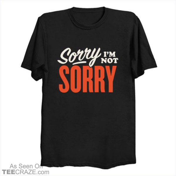 Sorry I'm Not Sorry T-Shirt
