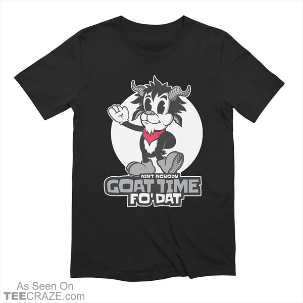 Ain't Nobody Goat Time For That T-Shirt