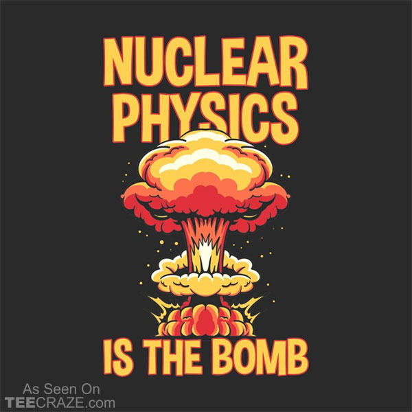 Nuclear Physics Is The Bomb T-Shirt