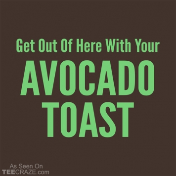 Get Out Of Here With Your Avocado Toast T-Shirt