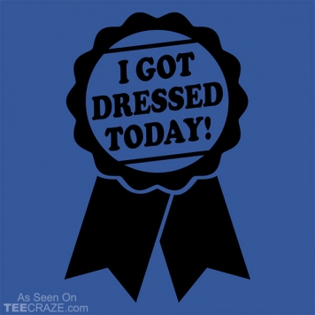 I Got Dressed Today T-Shirt